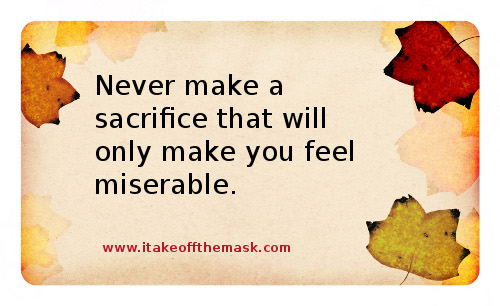 Never make a sacrifice that will only make you feel miserable. Many ...