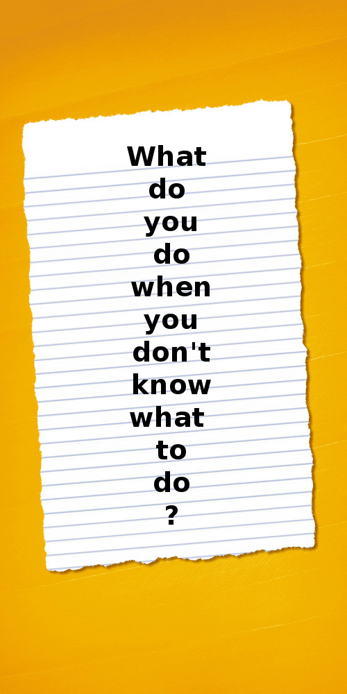 What Do You Do When You Don\'t Know What To Do? - Quotes ...