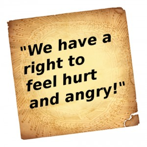 we have a right to feel hurt and angry